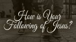 How is Your Following of Jesus?